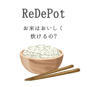 リデポットで炊飯レビュー!おいしいお米は炊けるのか!?【結果:好みが分かれます】